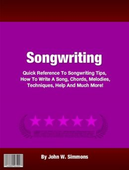 Songwriting: Quick Reference To Songwriting Tips, How To Write A Song, Chords, Melodies, Techniques, Help And Much More!