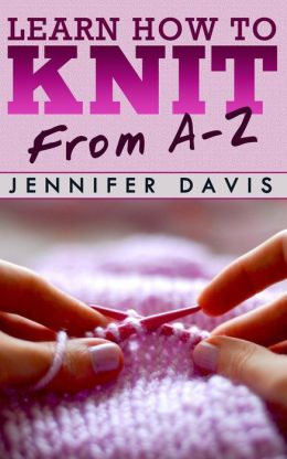 Learn How to Knit: From A-Z (Knitting For Beginners, #1)