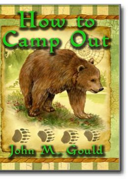 How To Camp Out: Practical Advice For The Outdoor Adventurer Based On The Experience Of A Civil War Soldier! A Non-fiction, Instructional, Nature Classic By John M. Gould! AAA+++