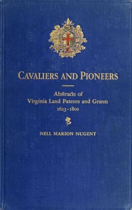 Cavaliers and pioneers; abstracts of Virginia land patents and grants, 1623-1800