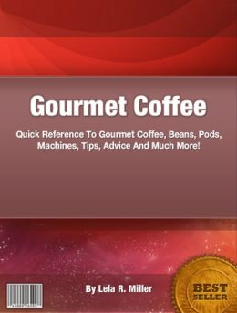 Gourmet Coffee: Quick Reference To Gourmet Coffee, Beans, Pods, Machines, Tips, Advice And Much More!
