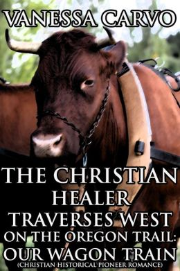 The Christian Healer Traverses West On The Oregon Trail-Our Wagon Train (Christian Historical Western Romance)