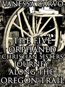 THE FIVE ORPHANED CHRISTIAN SISTERS JOURNEY ALONG THE OREGON TRAIL (Christian Historical Western Romance)