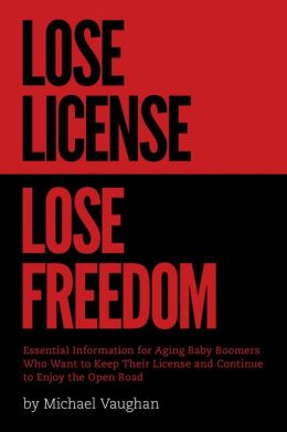 Lose License Lose Freedom: Essential Information for Aging Baby Boomers Who Want to Keep their License and Continue to Enjoy the Open Road