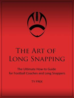 The Art Of Long Snapping- The Ultimate How-to Guide for Football Coaches and Long Snappers