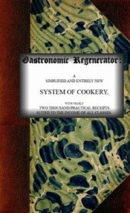 The Gastronomic Regenerator: a Simplified and Entirely New System of Cookery