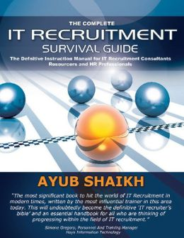 The Complete IT Recruitment Survival Guide: The Definitive Handbook for IT Recruitment Consultants, Resourcers and HR Professionals