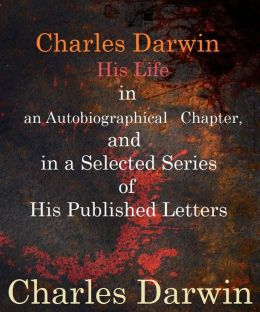 Charles Darwin His Life in an Autobiographical Chapter, and in a Selected Series of His Published Letters