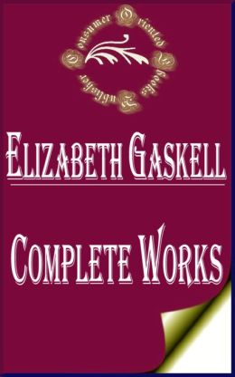 Complete Works of Elizabeth Gaskell: 61 Complete Works (CRANFORD, CURIOUS if True, Mary Barton, NORTH AND SOUTH, MY LADY LUDLOW, SYLVIA'S LOVERS, Wives and Daughters, CHARLOTTE BRONTE, Doom of the Griffiths, French Life, Lois the Witch, RUTH, And More)