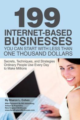 199 Internet-Based Businesses You Can Start With Less Than One Thousand Dollars: Secrets, Techniques, and Strategies Ordinary People Use Every Day to Make Millions