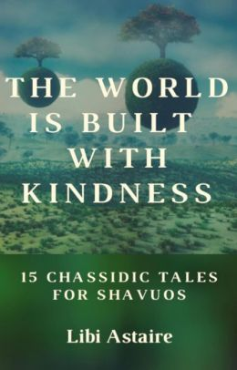 The World Is Built With Kindness: 15 Chassidic Tales for Shavuos