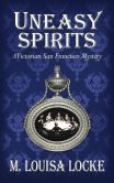 Book Cover Image. Title: Uneasy Spirits:  A Victorian San Francisco Mystery, Author: M. Louisa Locke