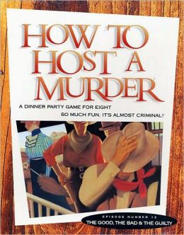 How to Host a Murder The Good, The Bad and the Guilty. A dinner party game for eight so much fun, it's almost criminal!