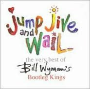 Jump Jive & Wail: the Very Best of Bill Wyman's Bootleg Kings