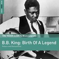 The Rough Guide To B.B. King: Birth Of A Legend (Reborn and Remastered)