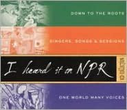 I Heard It on NPR: Down to the Roots/Singers, Songs & Sessions/One World Many Voices