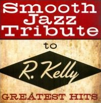 Smooth Jazz Tribute to R. Kelly: Greatest Hits