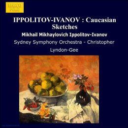 Mikhail Ippolitov-Ivanov: Caucasian Sketches, Suites Nos. 1 & 2
