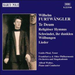 Wilhelm Furtwängler: Te Deum; Religiöser Hymnus; Schwinded, ihr dunklen Wölbungen; Lieder