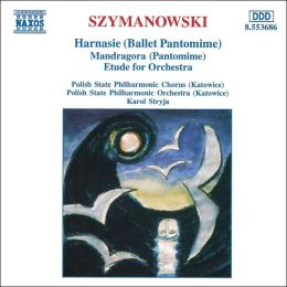 Szymanowski: Harnasie (Ballet Pantomime) Op.55; Mandragora (Patomime), Op. 43/Etude For Orchestra In B