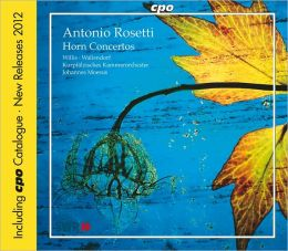 Antonio Rosetti: Horn Concertos [Includes 2012 CPO Catalogue]