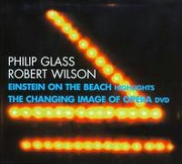 Philip Glass, Robert Wilson: Einstein on the Beach Highlights: The Changing Image of Opera