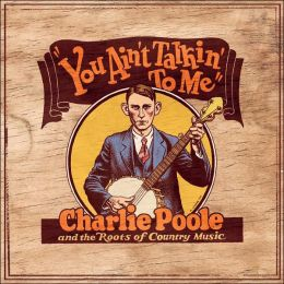 You Ain't Talking to Me: Charlie Poole and the Roots of Country Music