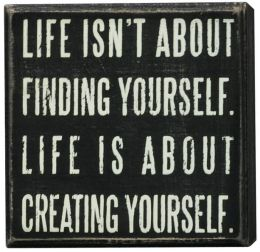 Life Isn't About Finding Yourself, Life is About Creating Yourself Box Sign 4x4