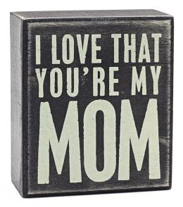 I Love That You're My Mom Wood Box Sign 3.5