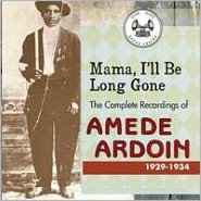 Mama, I'll Be Long Gone: The Complete Recordings of Amede Ardoin 1929-1934