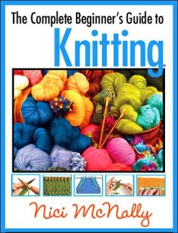 Nici McNally: The Complete Beginner's Guide to Knitting
