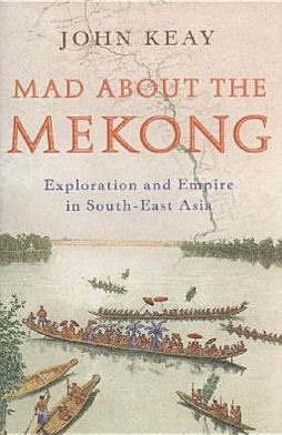 Mad about the Mekong: Exploration and Empire in South East Asia