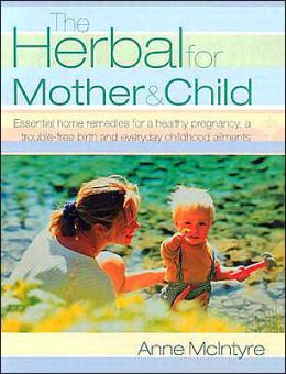 Herbal for Mother and Child: Essential Home Remedies for a Healthy Pregnancy, a Trouble-free Birth, and Everyday Childhood Ailments, Revised