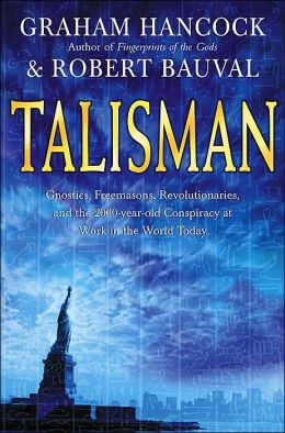 Talisman: Gnostics, Freemasons, Revolutionaries, and the 2000-Year-Old Conspiracy at Work in the World Today Graham Hancock and Robert Bauval