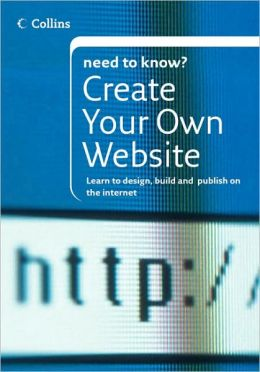 Create Your Own Website: Learn to Design, Build and Publish on the Internet