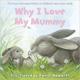 Why I Love My Mummy: For Mummies Everywhere, in Children's Very Own Words