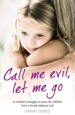 Call Me Evil, Let Me Go: A mother?s struggle to save her children from a brutal religious cult