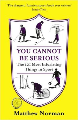 You Cannot Be Serious!: The 101 Most Infuriating Things in Sport: The 101 Most Infuriating Things in Sport