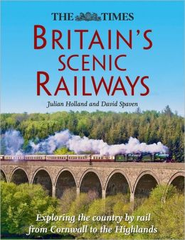 The Times Britain's Scenic Railways: Exploring the Country By Rail From Cornwall to the Highlands