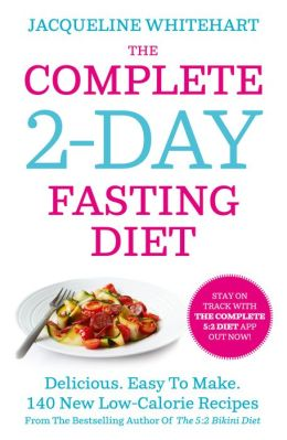 The Complete 2-Day Fasting Diet: Delicious; Easy To Make; 140 New Low-Calorie Recipes From The Bestselling Author Of The 5:2 Bikini Diet