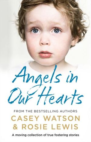 Angels in Our Hearts: A moving collection of true fostering stories