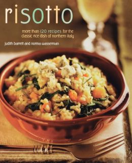 Risotto: More than 100 Recipes for the Classic Rice Disk of Northern Italy