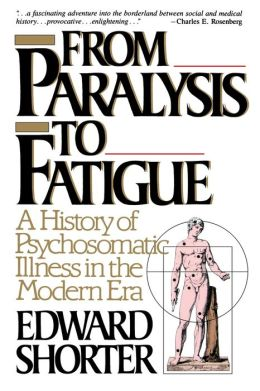 From Paralysis to Fatigue: A History of Psychosomatic Illness in the Modern Era