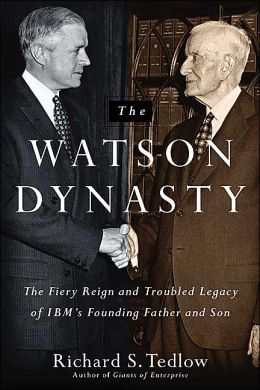 Watson Dynasty: The Fiery Reign and Troubled Legacy of IBM's Founding Father and Son