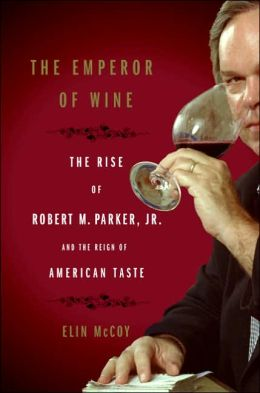 Emperor of Wine: The Rise of Robert M. Parker, Jr. and the Reign of American Taste
