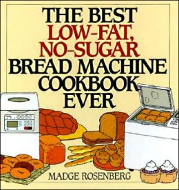Best Low-Fat, No-Sugar Bread Machine Cookbook Ever