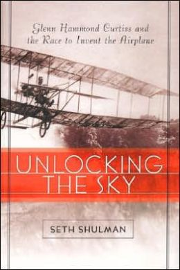 Unlocking the Sky: Glenn Hammond Curtiss and the Race to Invent the Airplane