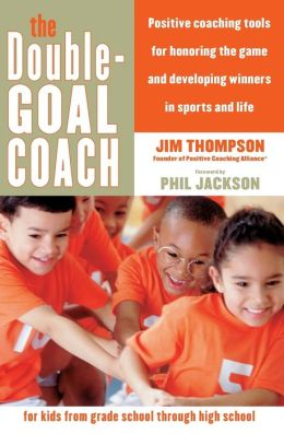 Double-Goal Coach: Positive Coaching Tools for Honoring the Game and Developing Winners in Sports and Life