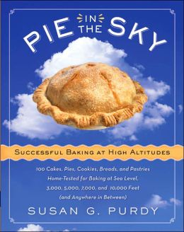 Pie in the Sky: Successful Baking at High Altitudes: 100 Cakes, Pies, Cookies, Breads, and Pastries Home-Tested for Baking at Sea Level, 3000, 5000, 7000, and 10,000 Feet (and Anywhere in Between)