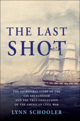 Last Shot: The Incredible Story of the C. S. S. Shenandoah and the True Conclusion of the American Civil War